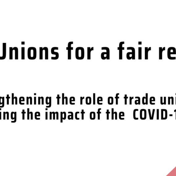 Trade Unions For A Fair Recovery: Strengthening the role of trade unions in mitigating the impact of the COVID-19 crisis