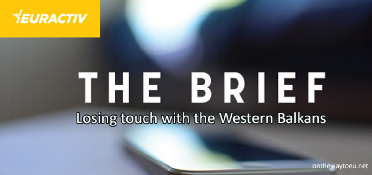 The Brief: Losing touch with the Western Balkans